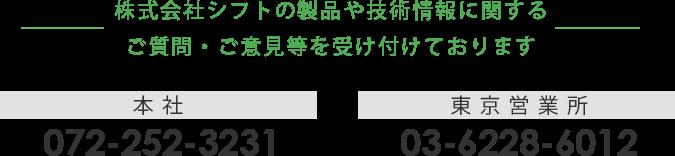株式会社シフトの製品や技術情報に関するご質問・ご意見を受け付けております 本社 072-252-3231 東京営業所 03-6228-6012